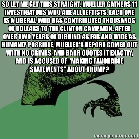 "Philosoraptor - so let me get this straight. Mueller gathers 11 investigators who are all leftists. Each one is a liberal who has contributed thousands of dollars to the Clinton campaign. After over two years of digging as far and wide as humanly possible, Mueller's report comes out with no crimes, and Barr quotes it exactly, and is accused of ""making favorable statements"" about Trump?"