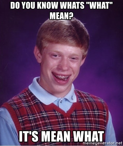 """Bad Luck Brian - DO YOU KNOW WHATs """"WHAT"""" mean? It's mean what"""