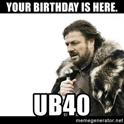 Winter is Coming - Your birthday is here.  UB40