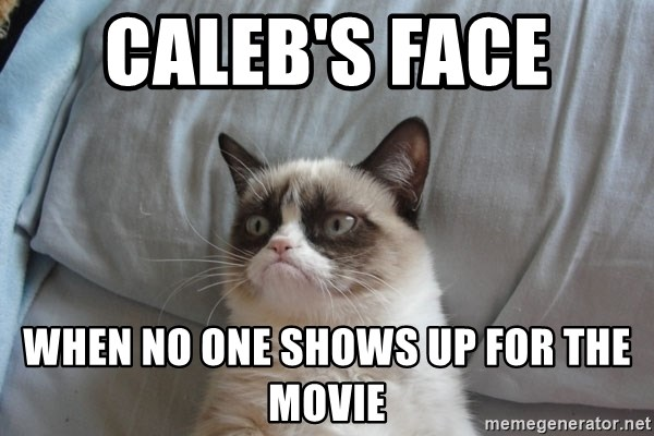Grumpy cat good - Caleb's Face  when no one shows up for the movie