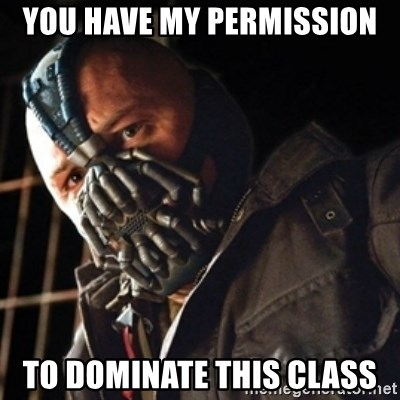 Only then you have my permission to die - you have my permission to dominate this class