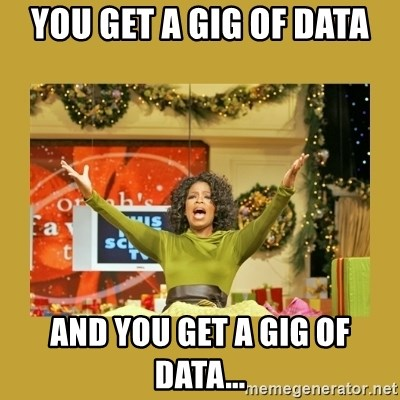 Oprah You get a - You get a Gig of Data And you get a Gig of Data...