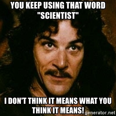 """You keep using that word, I don't think it means what you think it means - You keep using that word """"scientist"""" I don't think it means what you think it means!"""