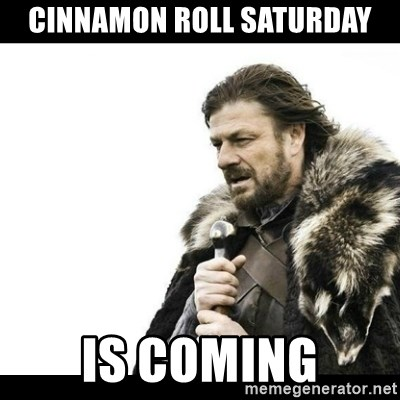 Winter is Coming - Cinnamon roll saturday is coming