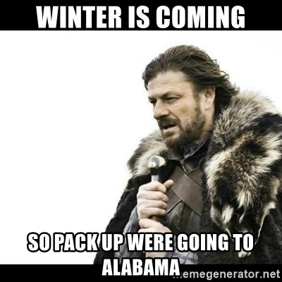 Winter is Coming - wINTER IS COMING SO PACK UP WERE GOING TO ALABAMA