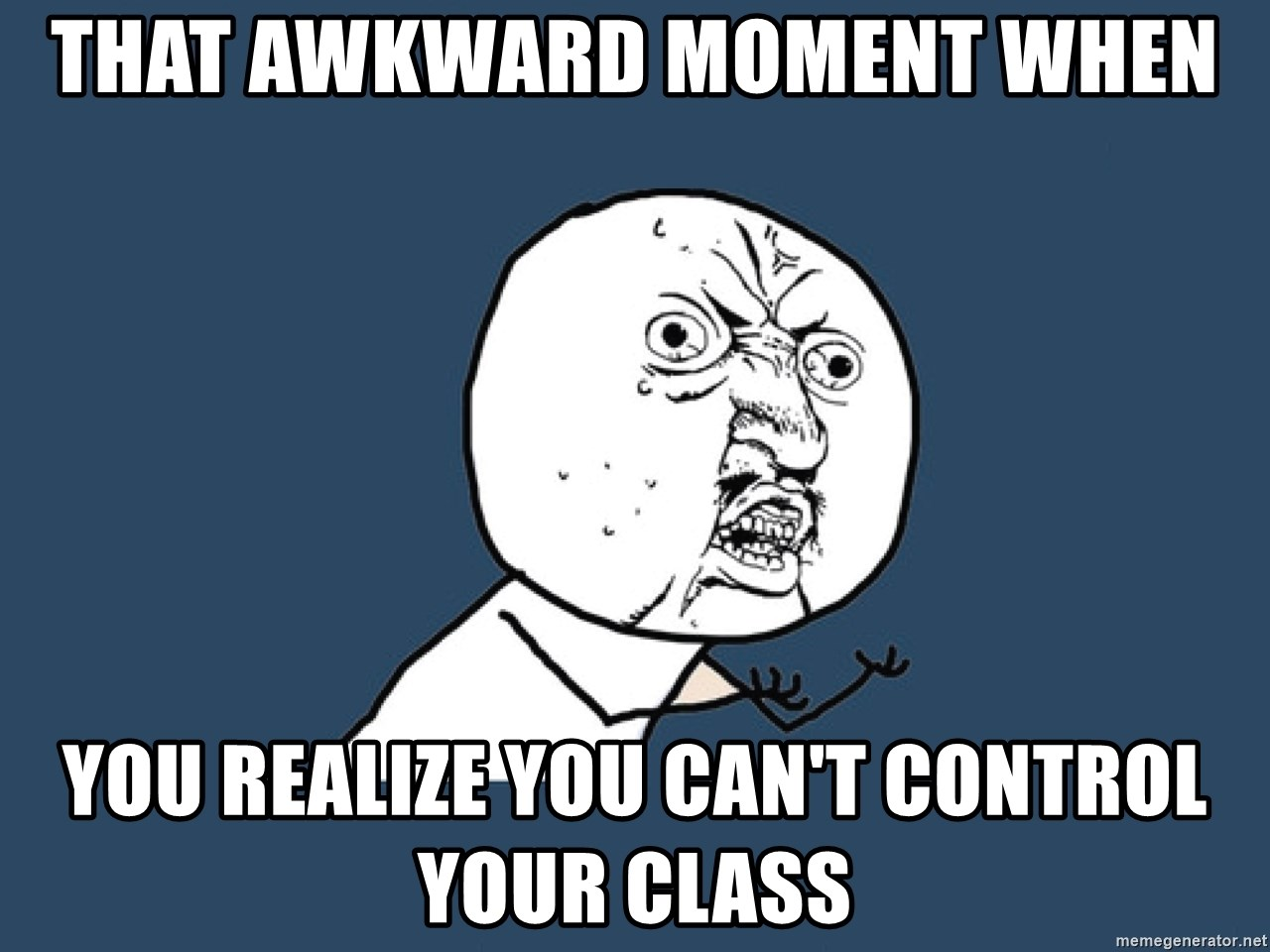 Y U No - that awkward moment when you realize you can't control your class