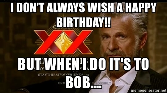 Dos Equis Man - I DON'T ALWAYS WISH A HAPPY BIRTHDAY!! BUT WHEN I DO IT'S TO BOB....