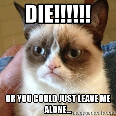 Grumpy Cat  - die!!!!!! or you could just leave me alone...