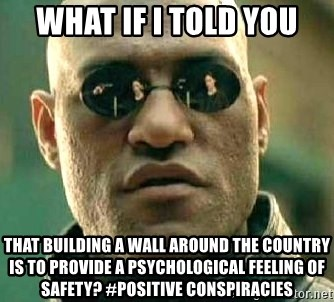 What if I told you / Matrix Morpheus - What if I told you That building a wall around the country is to provide a psychological feeling of safety? #positive conspiracies