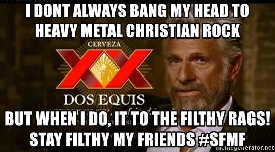 Dos Equis Man - i dont always bang my head to heavy metal christian rock but when i do, it to the filthy rags! stay filthy my friends #SFMF