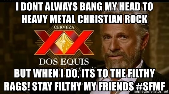 Dos Equis Man - i dont always bang my head to heavy metal christian rock but when i do, its to the filthy rags! stay filthy my friends #SFMF