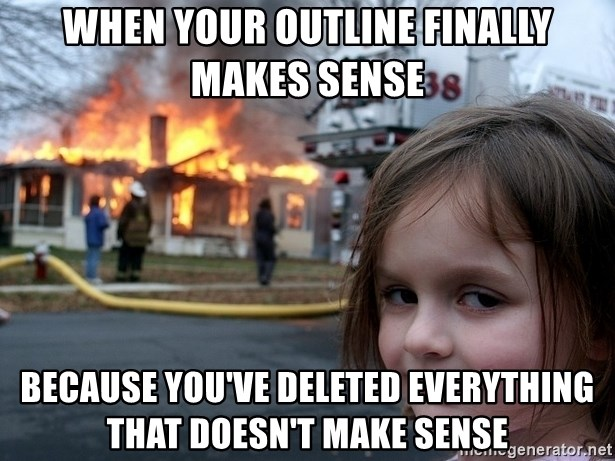 Disaster Girl - When your outline finally makes sense because you've deleted everything that doesn't make sense