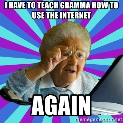 old lady - I have to teach Gramma how to use the internet  AGAIN