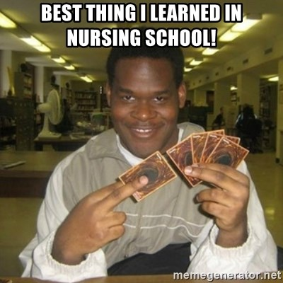 You just activated my trap card - Best thing I learned in nursing school!