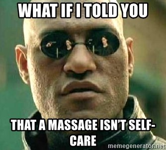 What if I told you / Matrix Morpheus - What if I told you that a massage isn't self-care