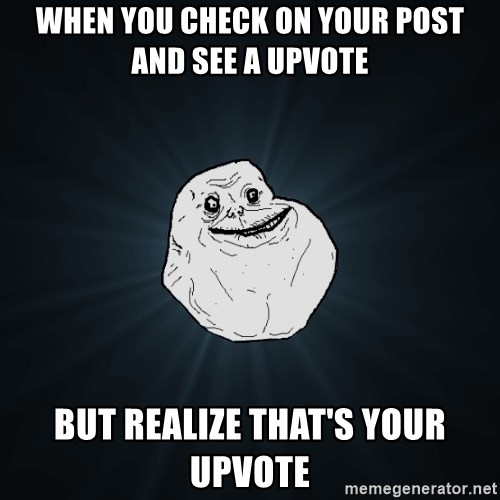 Forever Alone - When you check on your post and see a upvote but realize that's your upvote