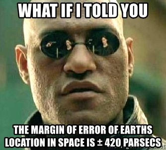 What if I told you / Matrix Morpheus - What if I told you The margin of error of Earths location in space is ± 420 parsecs