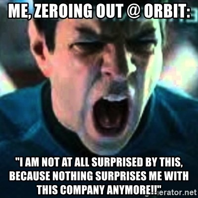 """Spock screaming Khan - me, zeroing out @ Orbit: """"I am not at all surprised by this, because nothing surprises me with this company anymore!!"""""""