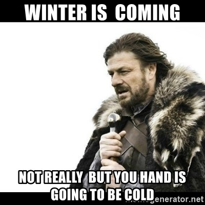 Winter is Coming - WINTER IS  COMING NOT REALLY  BUT YOU HAND IS GOING TO BE COLD