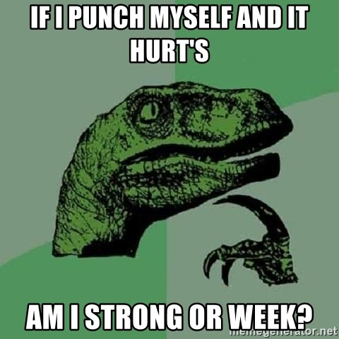 Philosoraptor - if i punch myself and it hurt's am i strong or week?