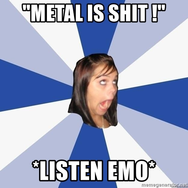 "Annoying Facebook Girl - ""METAL IS SHIT !"" *Listen emo*"