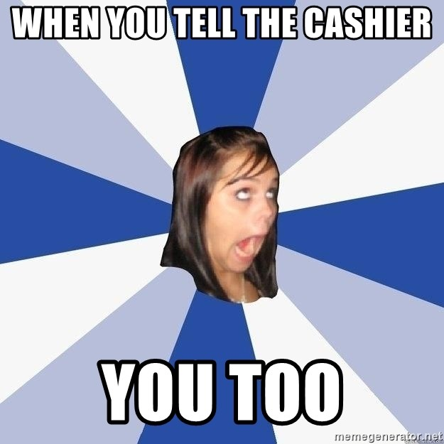 Annoying Facebook Girl - When you tell the cashier You too