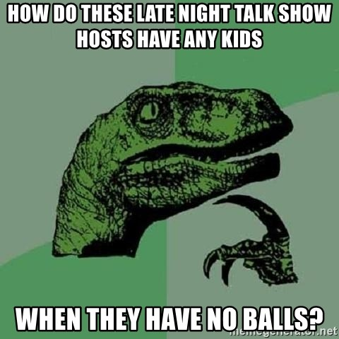 Philosoraptor - how do these late night talk show hosts have any kids when they have no balls?