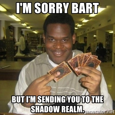 You just activated my trap card - I'm sorry Bart  But I'm sending you to the shadow realm.