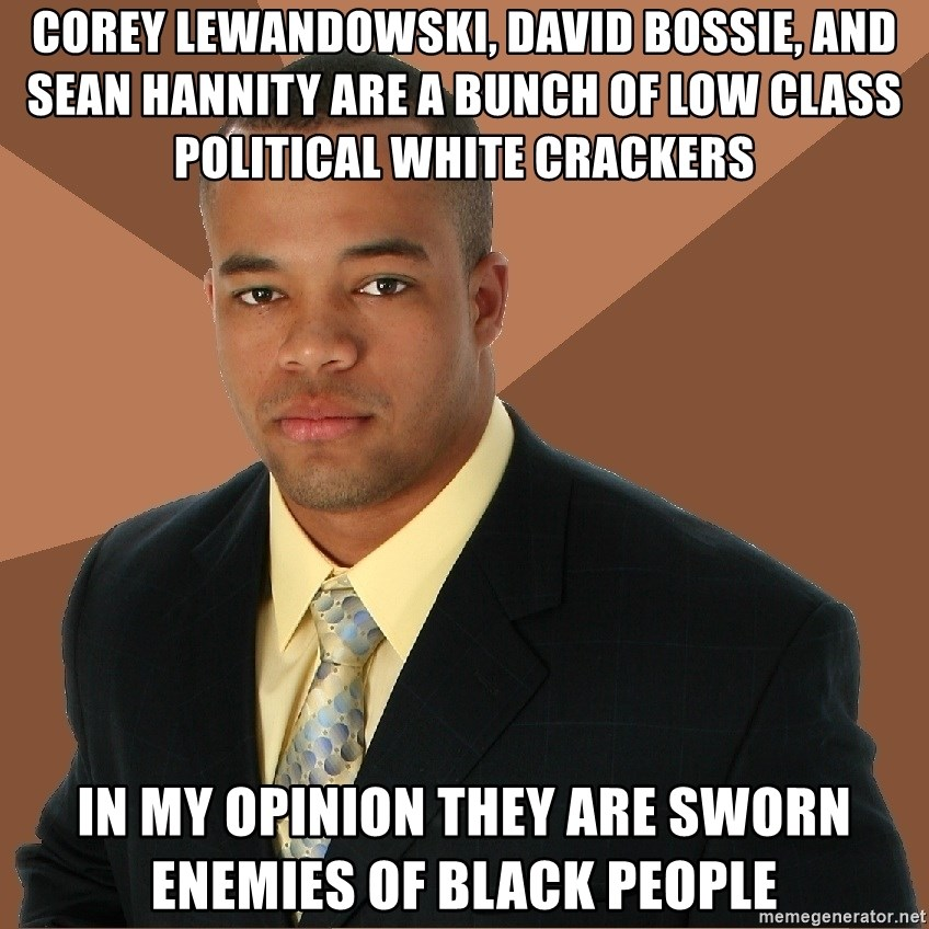 Successful Black Man - Corey Lewandowski, David Bossie, And Sean Hannity Are a Bunch Of Low Class Political White Crackers In My Opinion they are sworn Enemies of Black People