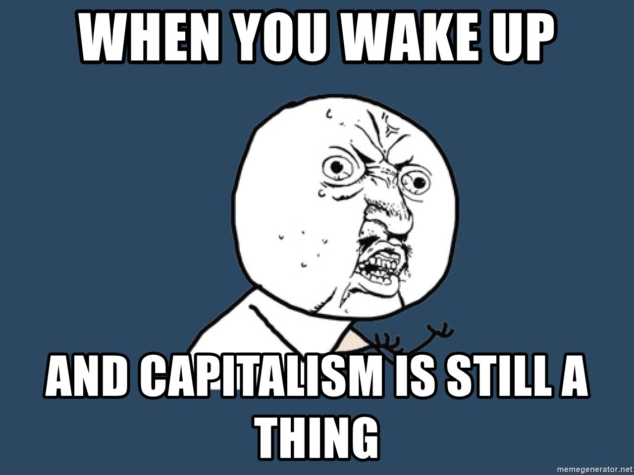 Y U No - WHEN YOU WAKE UP AND CAPITALISM IS STILL A THING