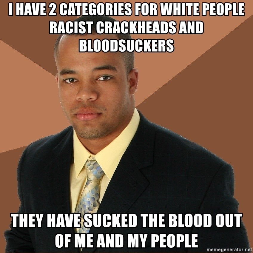 Successful Black Man - I Have 2 Categories For White People Racist Crackheads And BloodSuckers  They have sucked the blood out of me and my People