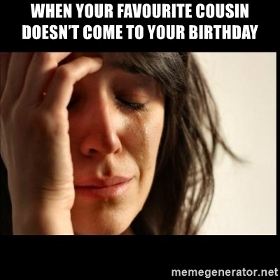First World Problems - When your favourite cousin doesn't come to your birthday