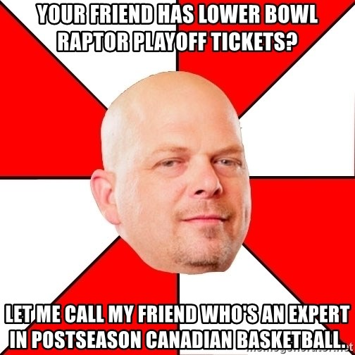 Pawn Stars - your friend has lower bowl raptor playoff tickets? let me call my friend who's an expert in postseason canadian basketball.