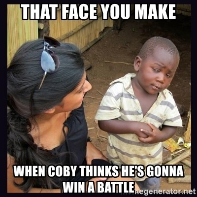 Skeptical third-world kid - That face you make When Coby thinks he's gonna win a battle