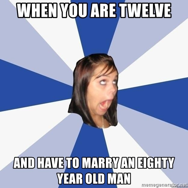 Annoying Facebook Girl - when you are twelve and have to marry an eighty year old man