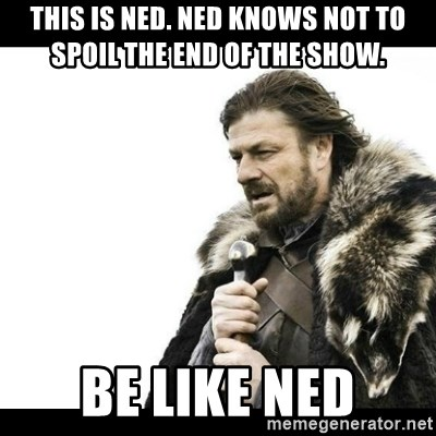 Winter is Coming - This is Ned. Ned knows not to spoil the end of the show.  Be like Ned