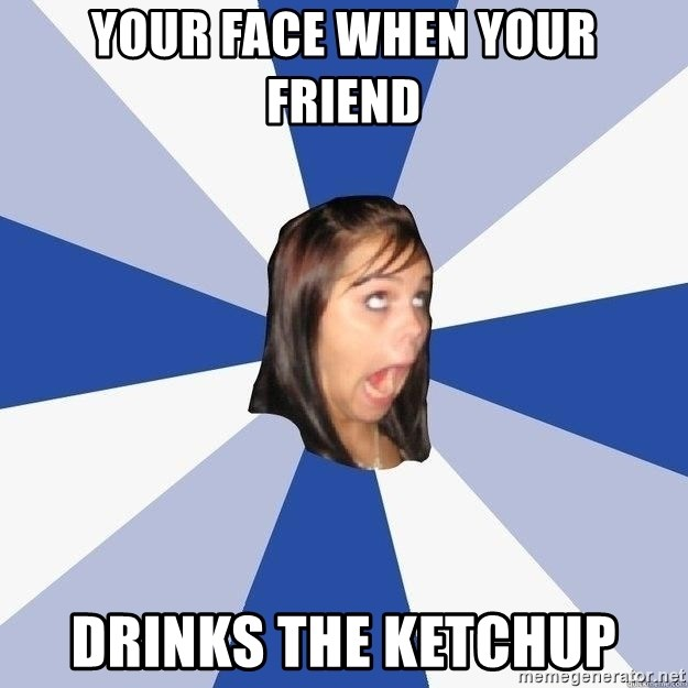 Annoying Facebook Girl - Your face when your friend  Drinks the ketchup