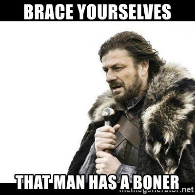 Winter is Coming - Brace Yourselves  that man has a boner