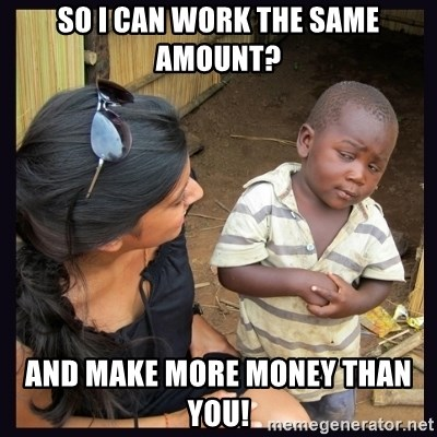 Skeptical third-world kid - So I can work the same amount? And make more money than you!