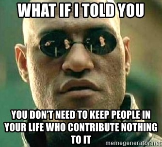 What if I told you / Matrix Morpheus - What if I told you You don't need to keep people in your life who contribute nothing to it
