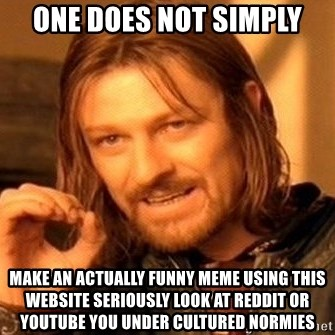 One Does Not Simply - one does not simply make an actually funny meme using this website seriously look at reddit or youtube you under cultured normies