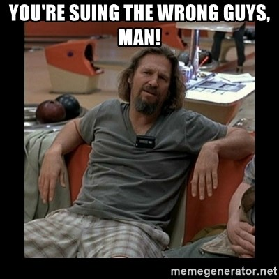 The Dude - You're suing the wrong guys, man!