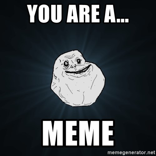 Forever Alone - You are a... MEME