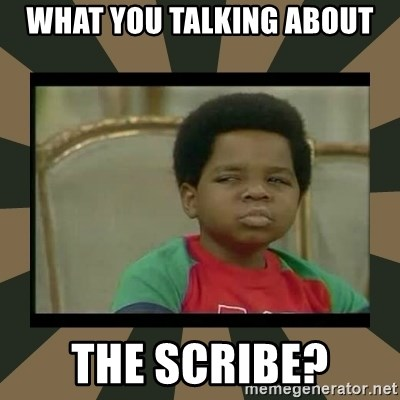 What you talkin' bout Willis  - What you talking about The Scribe?