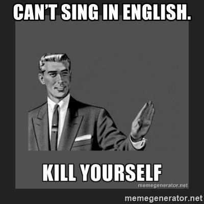 kill yourself guy - Can't sing in English.