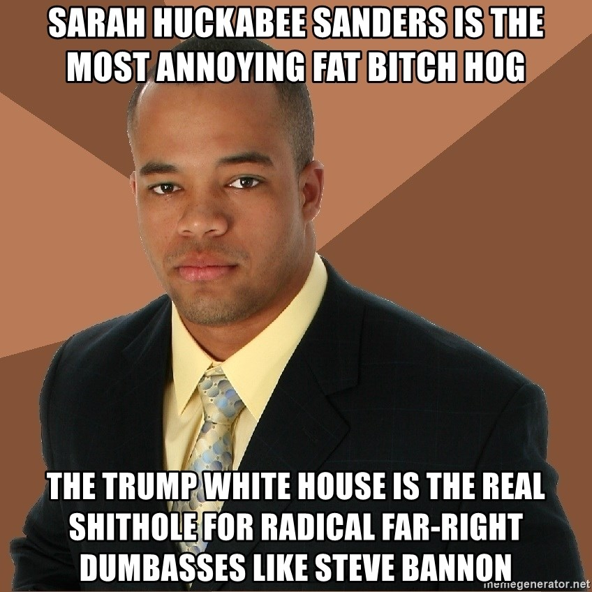 Successful Black Man - Sarah Huckabee Sanders Is The Most Annoying Fat Bitch Hog  The Trump White House Is The Real SHITHOLE For Radical Far-Right DUMBASSES Like Steve Bannon
