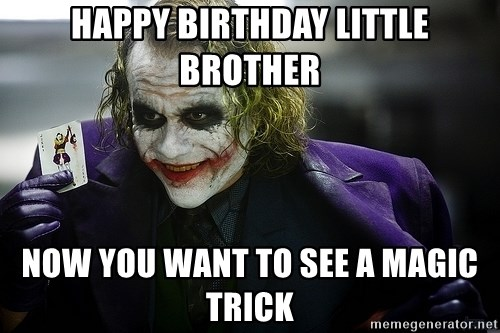 joker - Happy birthday little brother Now you want to see a magic trick