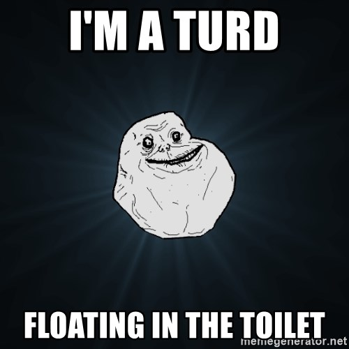 Forever Alone - i'm a turd floating in the toilet