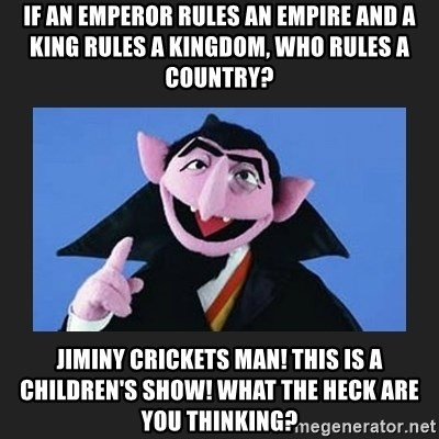 The Count from Sesame Street - If an emperor rules an empire and a king rules a kingdom, who rules a country? Jiminy Crickets man! This is a children's show! What the heck are you thinking?
