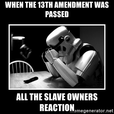 Sad Trooper - when the 13th amendment was passed all the slave owners reaction